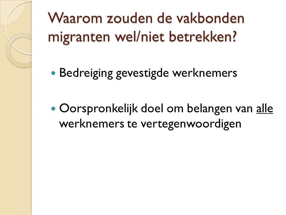 Waarom zouden de vakbonden migranten wel/niet betrekken? Bedreiging gevestigde werknemers Oorspronkelijk doel om belangen van alle werknemers te verte