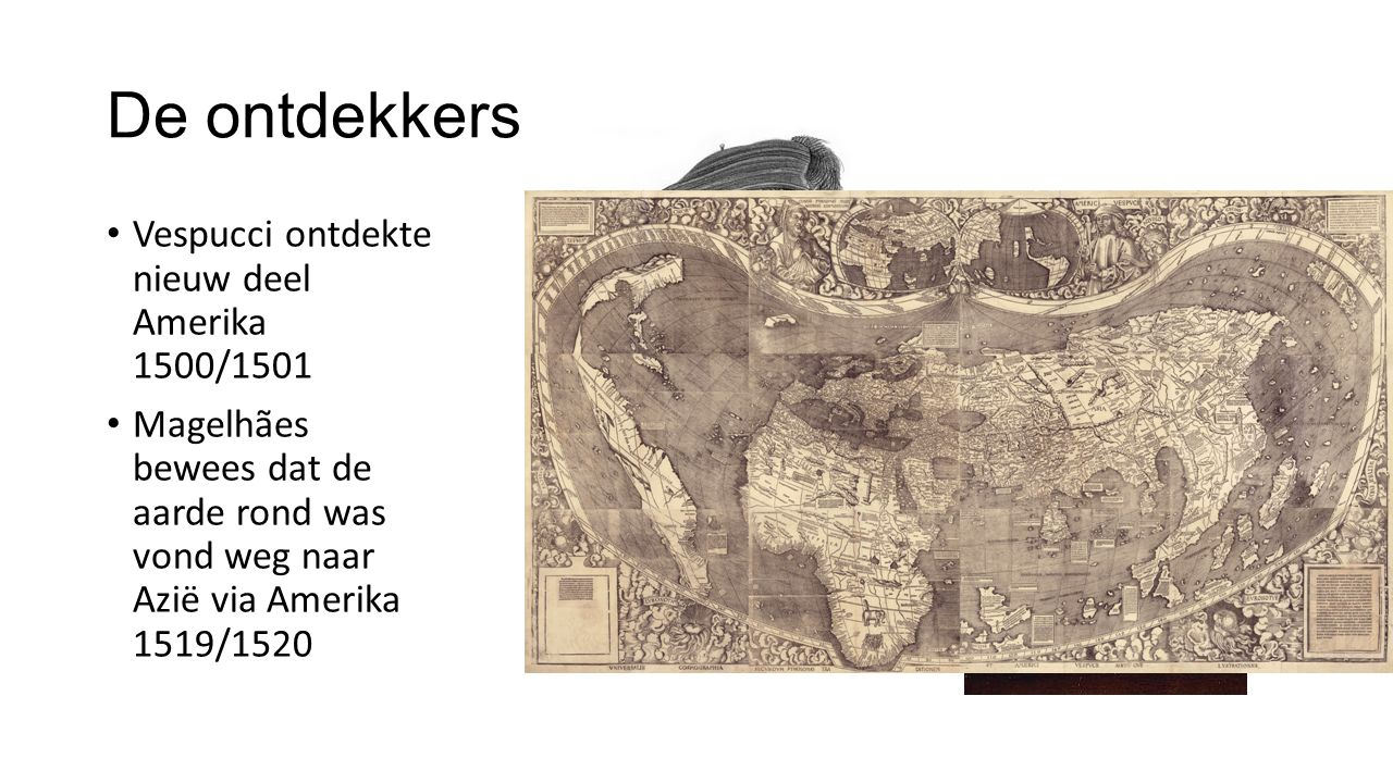 De ontdekkers Vespucci ontdekte nieuw deel Amerika 1500/1501 Magelhães bewees dat de aarde rond was vond weg naar Azië via Amerika 1519/1520