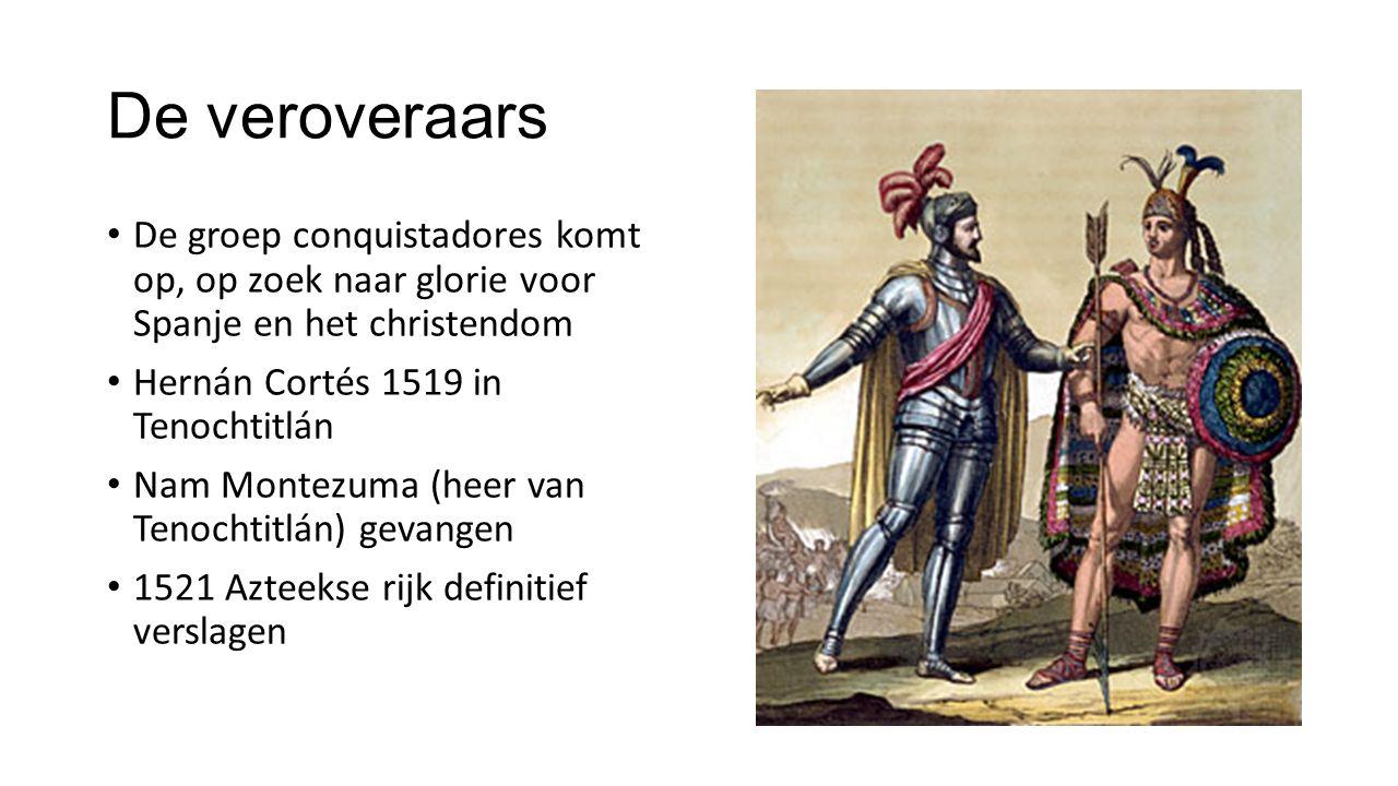 De veroveraars De groep conquistadores komt op, op zoek naar glorie voor Spanje en het christendom Hernán Cortés 1519 in Tenochtitlán Nam Montezuma (h