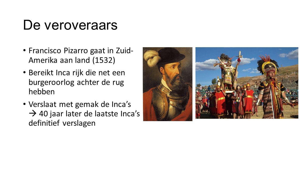 De veroveraars Francisco Pizarro gaat in Zuid- Amerika aan land (1532) Bereikt Inca rijk die net een burgeroorlog achter de rug hebben Verslaat met ge