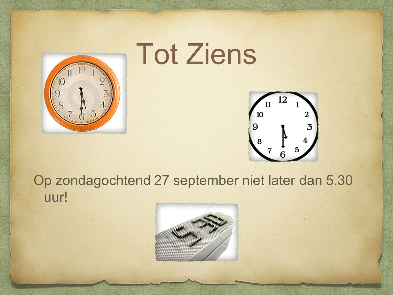 Tot Ziens Op zondagochtend 27 september niet later dan 5.30 uur!