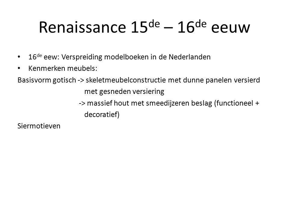 Renaissance 15 de – 16 de eeuw 16 de eew: Verspreiding modelboeken in de Nederlanden Kenmerken meubels: Basisvorm gotisch -> skeletmeubelconstructie met dunne panelen versierd met gesneden versiering -> massief hout met smeedijzeren beslag (functioneel + decoratief) Siermotieven