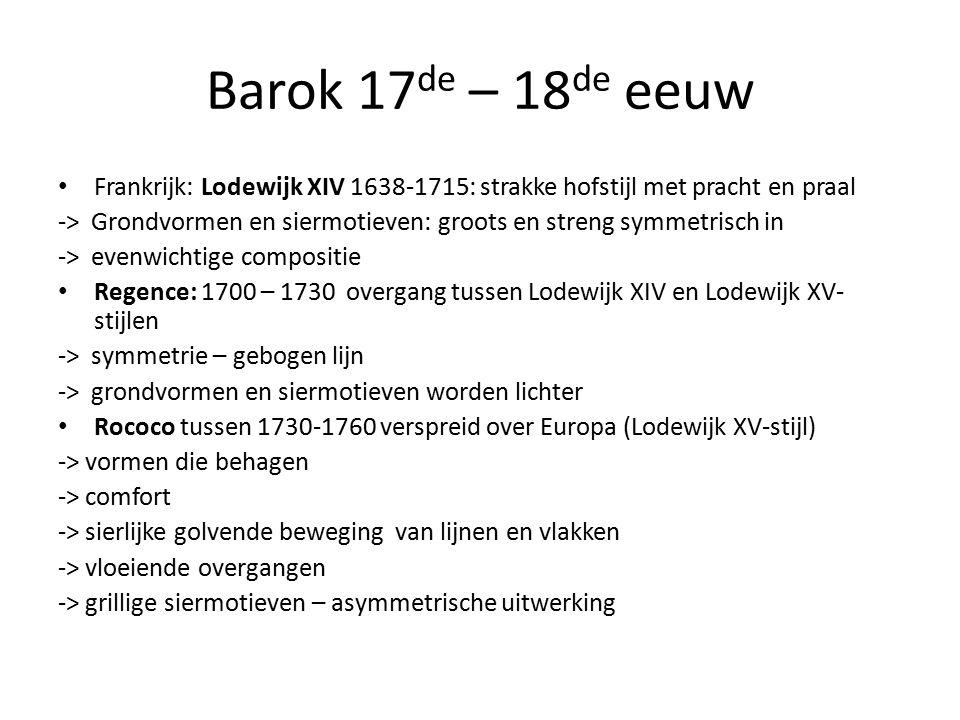 Barok 17 de – 18 de eeuw Frankrijk: Lodewijk XIV 1638-1715: strakke hofstijl met pracht en praal -> Grondvormen en siermotieven: groots en streng symmetrisch in -> evenwichtige compositie Regence: 1700 – 1730 overgang tussen Lodewijk XIV en Lodewijk XV- stijlen -> symmetrie – gebogen lijn -> grondvormen en siermotieven worden lichter Rococo tussen 1730-1760 verspreid over Europa (Lodewijk XV-stijl) -> vormen die behagen -> comfort -> sierlijke golvende beweging van lijnen en vlakken -> vloeiende overgangen -> grillige siermotieven – asymmetrische uitwerking