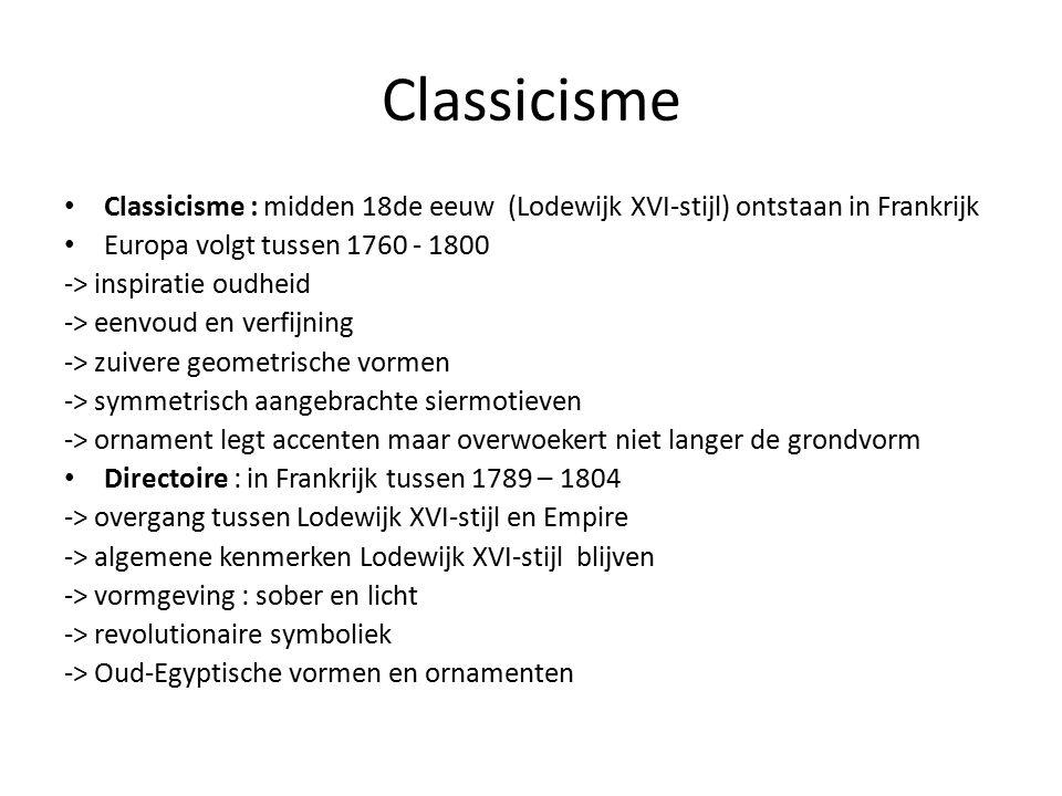 Classicisme Classicisme : midden 18de eeuw (Lodewijk XVI-stijl) ontstaan in Frankrijk Europa volgt tussen 1760 - 1800 -> inspiratie oudheid -> eenvoud en verfijning -> zuivere geometrische vormen -> symmetrisch aangebrachte siermotieven -> ornament legt accenten maar overwoekert niet langer de grondvorm Directoire : in Frankrijk tussen 1789 – 1804 -> overgang tussen Lodewijk XVI-stijl en Empire -> algemene kenmerken Lodewijk XVI-stijl blijven -> vormgeving : sober en licht -> revolutionaire symboliek -> Oud-Egyptische vormen en ornamenten
