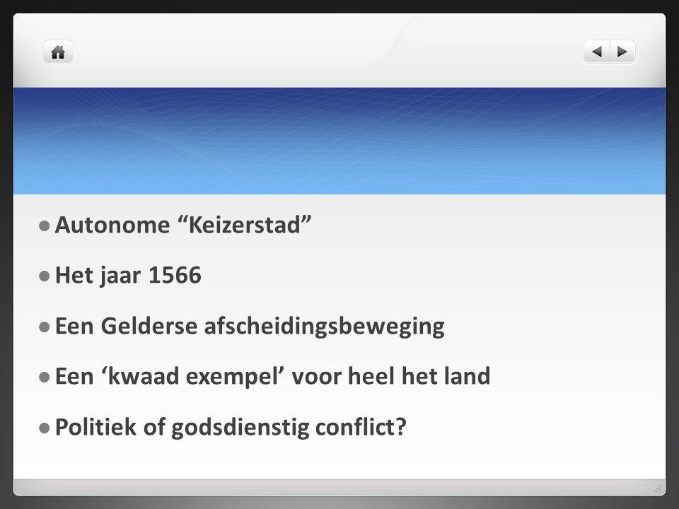 Autonome Keizerstad Het jaar 1566 Een Gelderse afscheidingsbeweging Een 'kwaad exempel' voor heel het land Politiek of godsdienstig conflict
