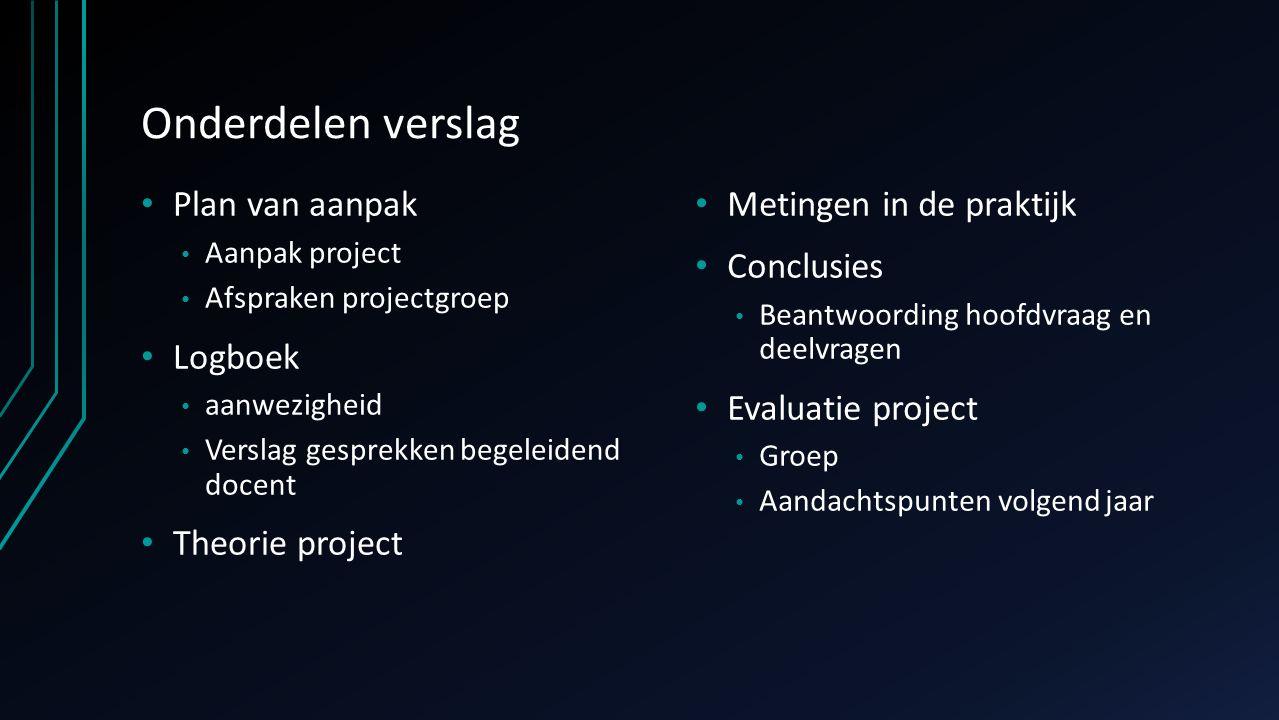 Onderdelen verslag Plan van aanpak Aanpak project Afspraken projectgroep Logboek aanwezigheid Verslag gesprekken begeleidend docent Theorie project Me