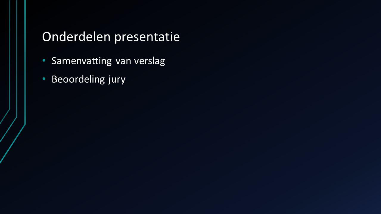 Onderdelen presentatie Samenvatting van verslag Beoordeling jury