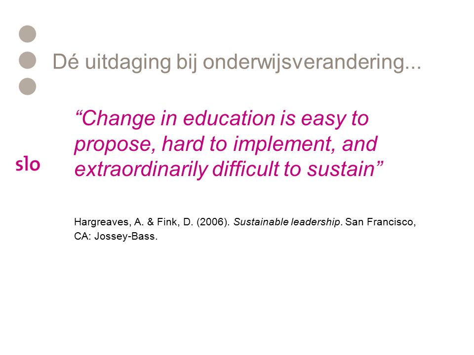 "Dé uitdaging bij onderwijsverandering... ""Change in education is easy to propose, hard to implement, and extraordinarily difficult to sustain"" Hargrea"