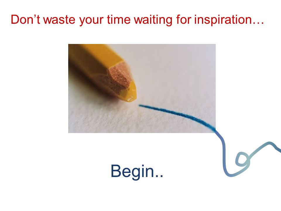 Begin.. Don't waste your time waiting for inspiration…
