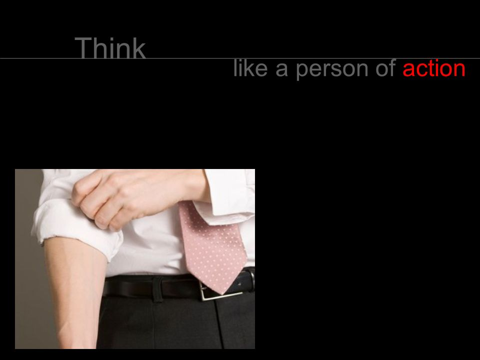 Think like a person of action,