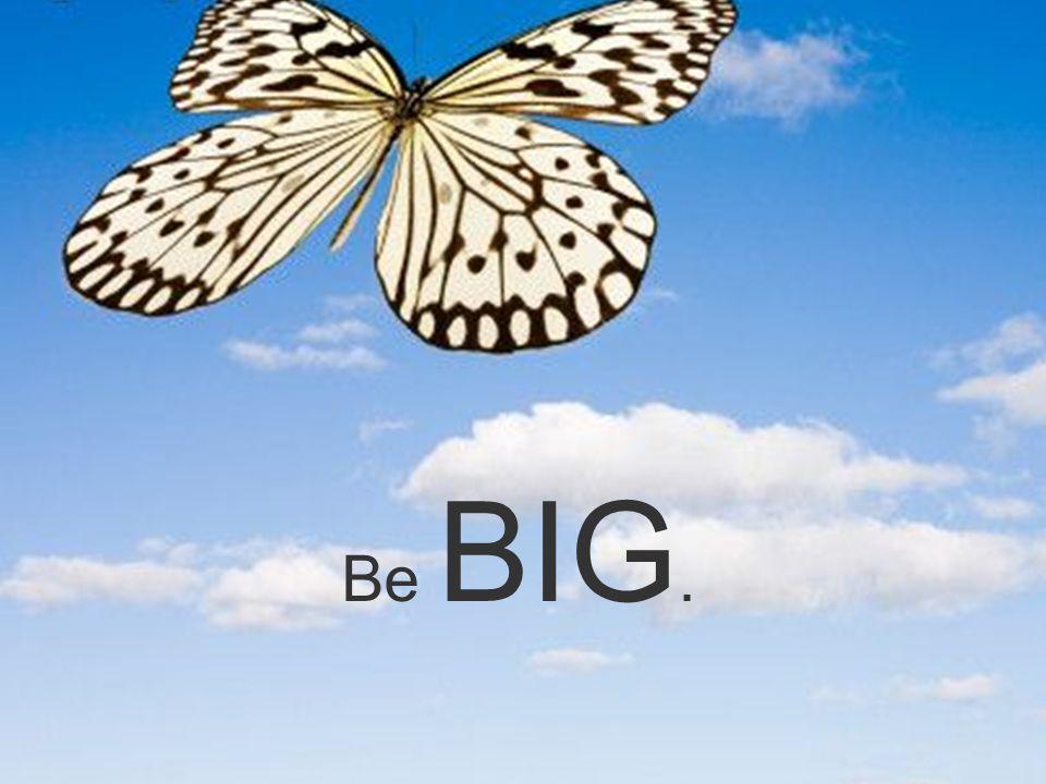 Be BIG.