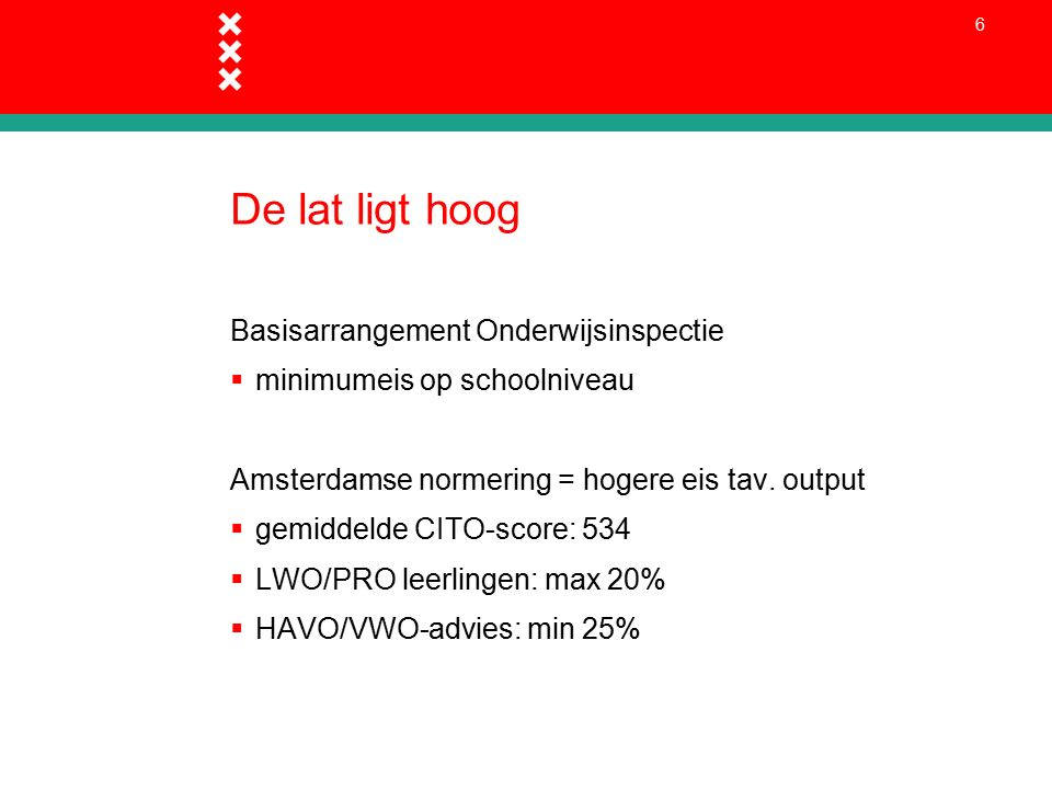 6 De lat ligt hoog Basisarrangement Onderwijsinspectie  minimumeis op schoolniveau Amsterdamse normering = hogere eis tav.
