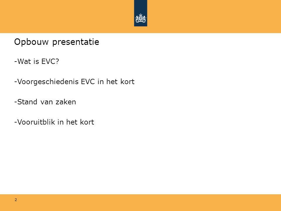 2 Opbouw presentatie -Wat is EVC? -Voorgeschiedenis EVC in het kort -Stand van zaken -Vooruitblik in het kort