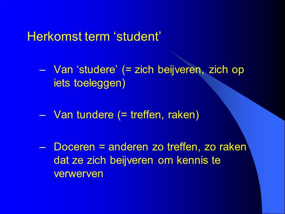 Herkomst term 'student' –Van 'studere' (= zich beijveren, zich op iets toeleggen) –Van tundere (= treffen, raken) –Doceren = anderen zo treffen, zo raken dat ze zich beijveren om kennis te verwerven