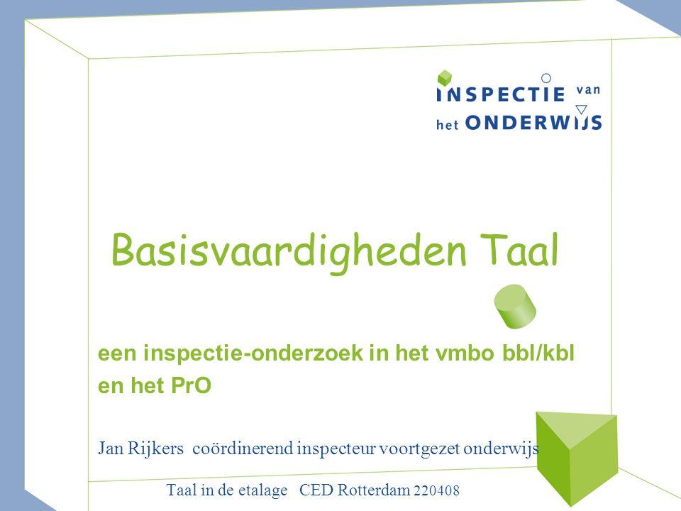 Basisvaardigheden Taal een inspectie-onderzoek in het vmbo bbl/kbl en het PrO Jan Rijkers coördinerend inspecteur voortgezet onderwijs Taal in de etalage CED Rotterdam 220408