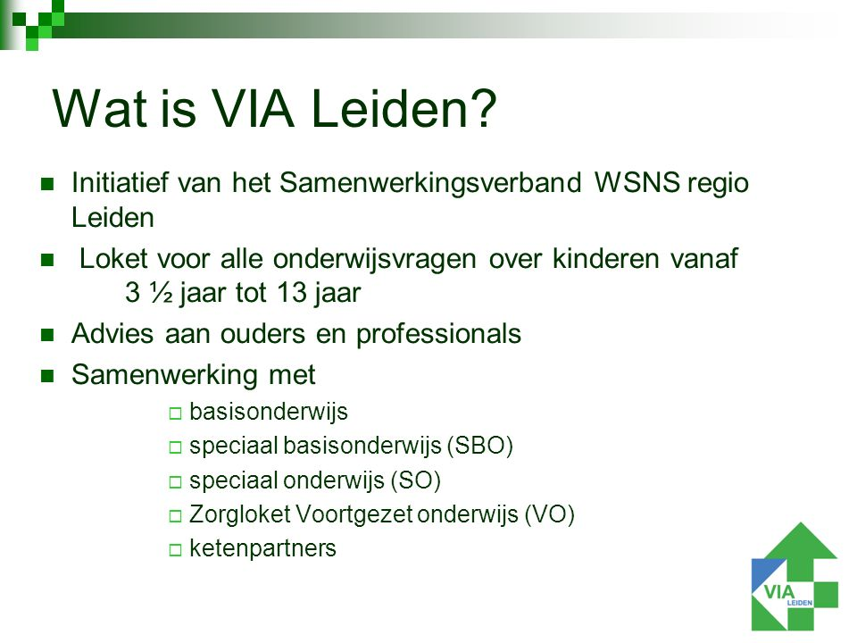 Initiatief van het Samenwerkingsverband WSNS regio Leiden Loket voor alle onderwijsvragen over kinderen vanaf 3 ½ jaar tot 13 jaar Advies aan ouders en professionals Samenwerking met  basisonderwijs  speciaal basisonderwijs (SBO)  speciaal onderwijs (SO)  Zorgloket Voortgezet onderwijs (VO)  ketenpartners Wat is VIA Leiden