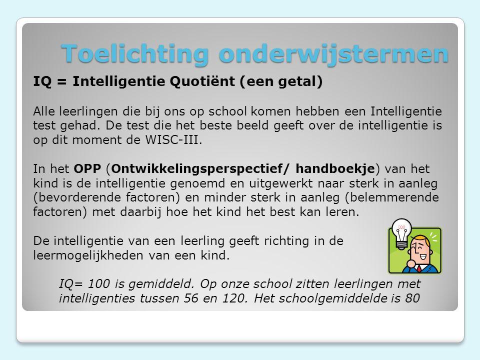 Toelichting onderwijstermen IQ = Intelligentie Quotiënt (een getal) Alle leerlingen die bij ons op school komen hebben een Intelligentie test gehad.