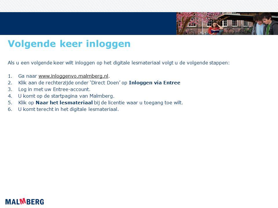 Volgende keer inloggen Als u een volgende keer wilt inloggen op het digitale lesmateriaal volgt u de volgende stappen: 1.Ga naar www.inloggenvo.malmberg.nl.www.inloggenvo.malmberg.nl 2.Klik aan de rechterzijde onder 'Direct Doen' op Inloggen via Entree 3.Log in met uw Entree-account.