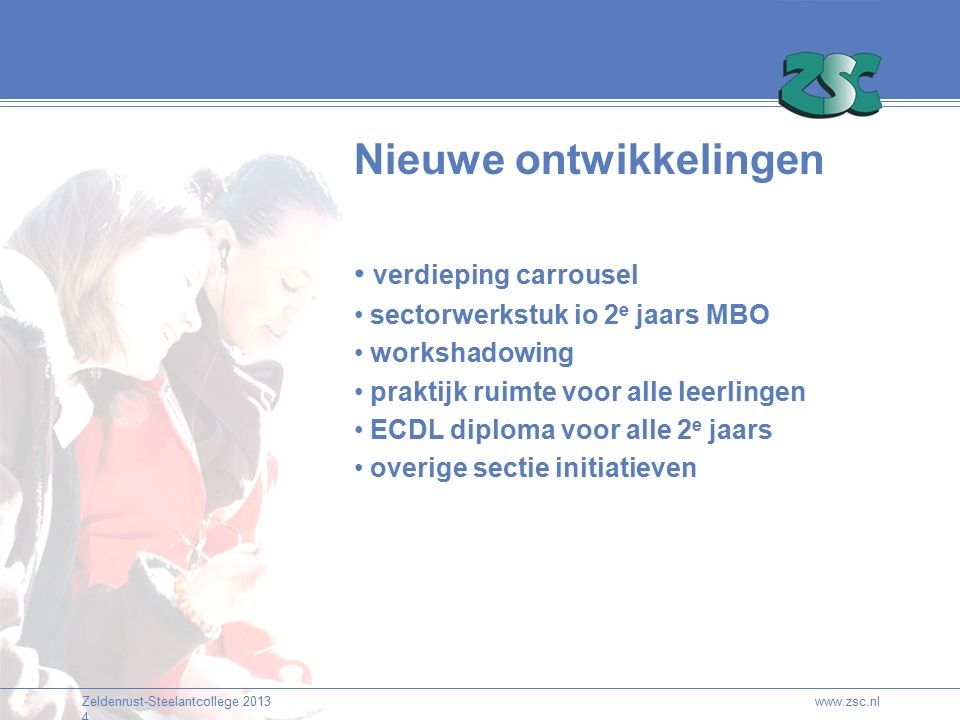 Zeldenrust-Steelantcollege 2013 4 www.zsc.nl verdieping carrousel sectorwerkstuk io 2 e jaars MBO workshadowing praktijk ruimte voor alle leerlingen ECDL diploma voor alle 2 e jaars overige sectie initiatieven Nieuwe ontwikkelingen