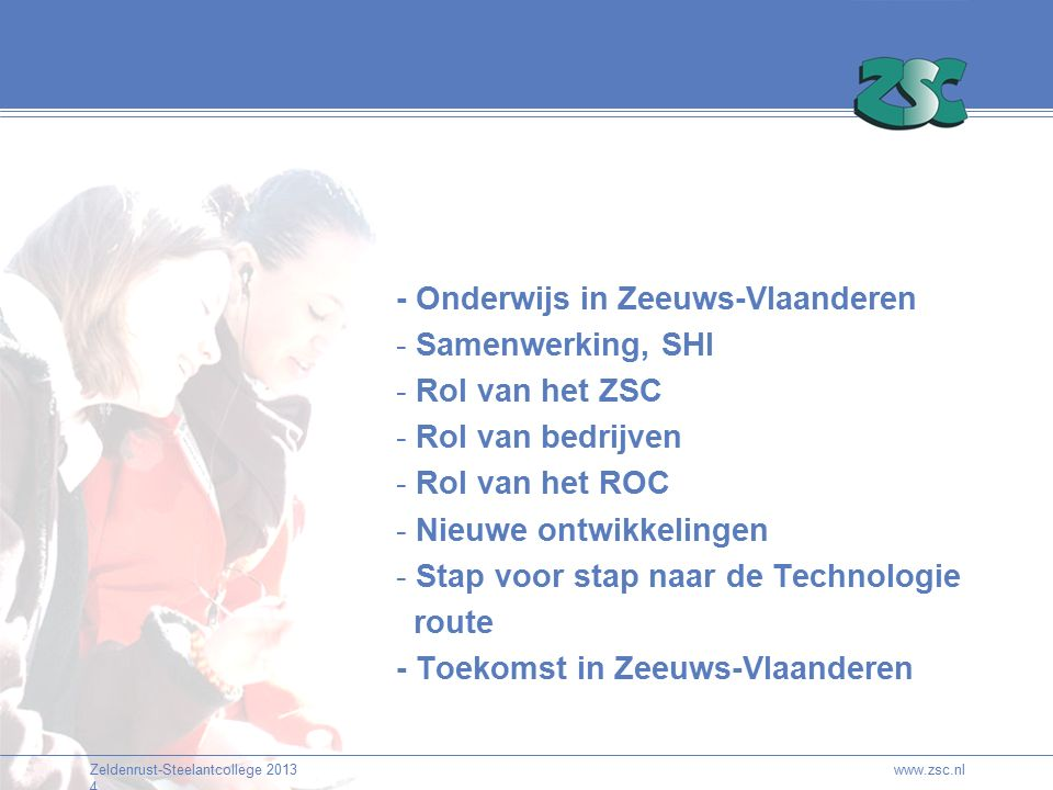 Zeldenrust-Steelantcollege 2013 4 www.zsc.nl - Onderwijs in Zeeuws-Vlaanderen - Samenwerking, SHI - Rol van het ZSC - Rol van bedrijven - Rol van het ROC - Nieuwe ontwikkelingen - Stap voor stap naar de Technologie route - Toekomst in Zeeuws-Vlaanderen