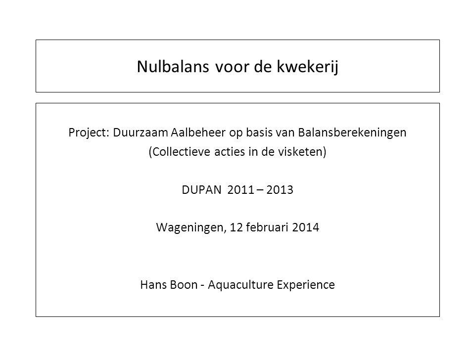 Nulbalans voor de kwekerij Project: Duurzaam Aalbeheer op basis van Balansberekeningen (Collectieve acties in de visketen) DUPAN 2011 – 2013 Wageningen, 12 februari 2014 Hans Boon - Aquaculture Experience