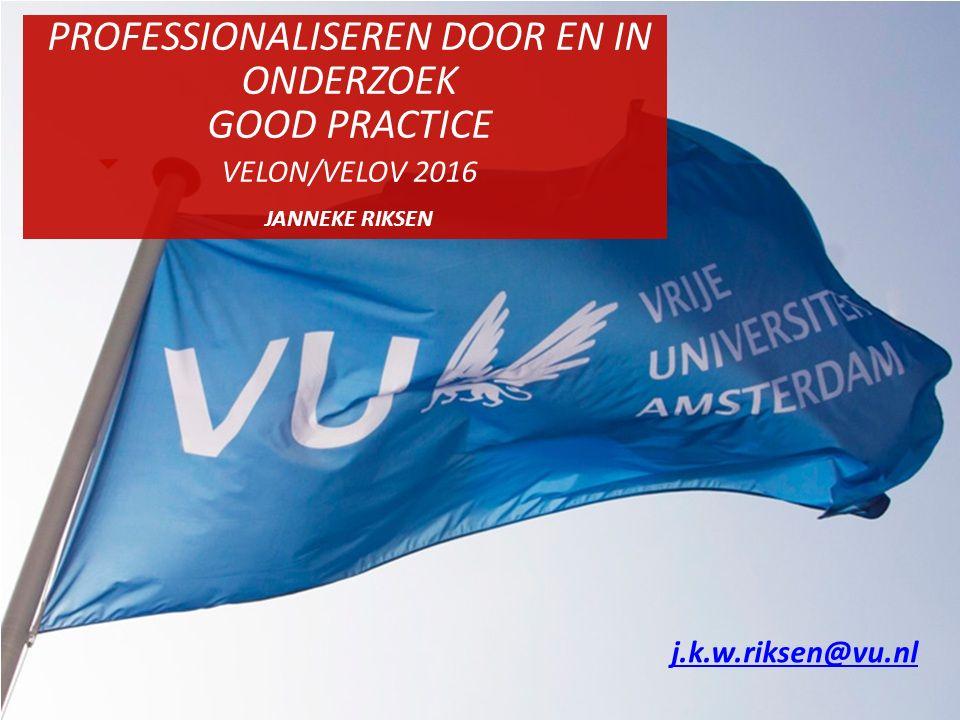 PROFESSIONALISEREN DOOR EN IN ONDERZOEK GOOD PRACTICE VELON/VELOV 2016 JANNEKE RIKSEN j.k.w.riksen@vu.nl