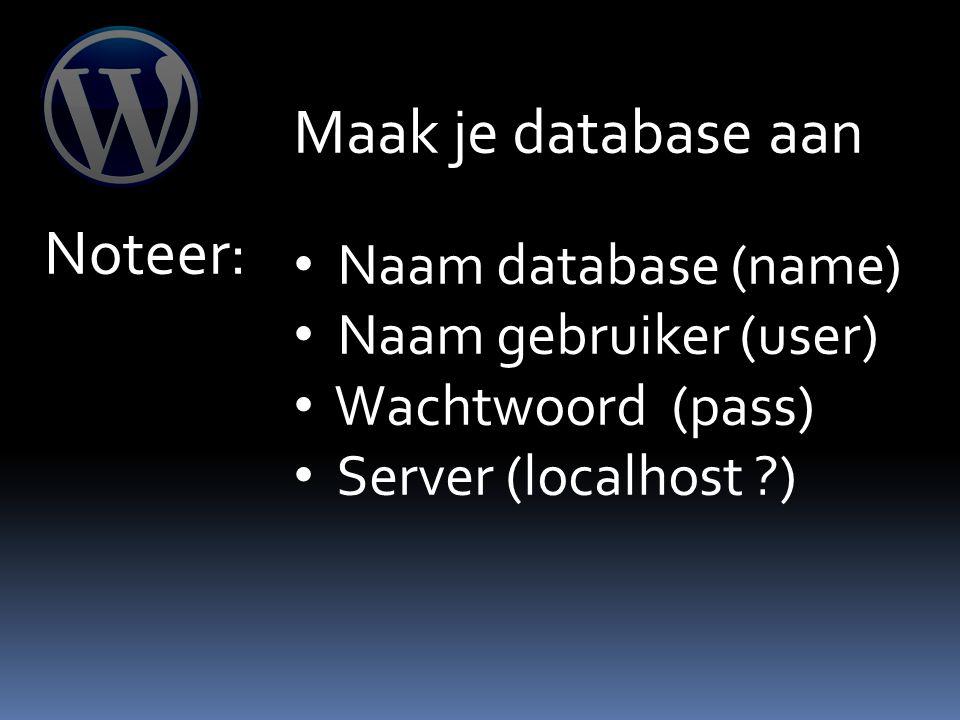 Maak je database aan Noteer: Naam database (name) Naam gebruiker (user) Wachtwoord (pass) Server (localhost )