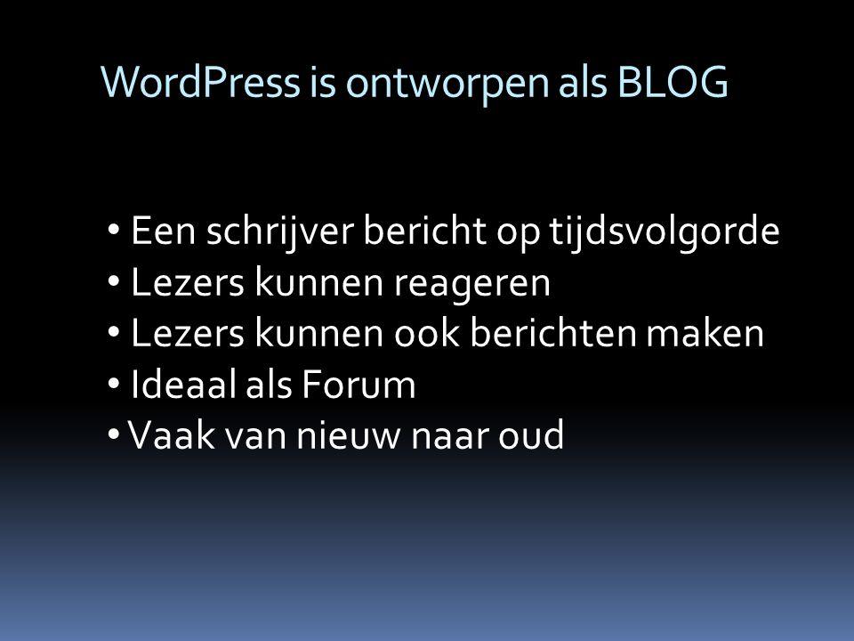 WordPress is ontworpen als BLOG Een schrijver bericht op tijdsvolgorde Lezers kunnen reageren Lezers kunnen ook berichten maken Ideaal als Forum Vaak van nieuw naar oud