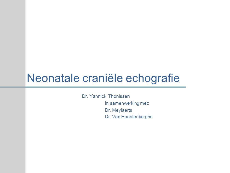 Neonatale craniële echografie Dr. Yannick Thonissen In samenwerking met: Dr. Meylaerts Dr. Van Hoestenberghe