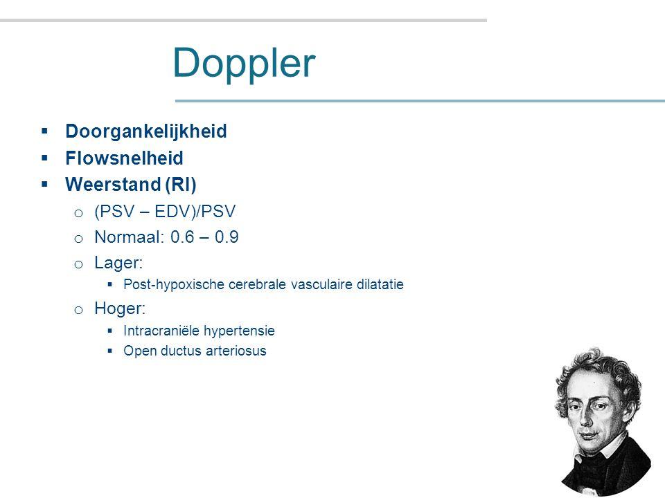 Doppler  Doorgankelijkheid  Flowsnelheid  Weerstand (RI) o (PSV – EDV)/PSV o Normaal: 0.6 – 0.9 o Lager:  Post-hypoxische cerebrale vasculaire dilatatie o Hoger:  Intracraniële hypertensie  Open ductus arteriosus