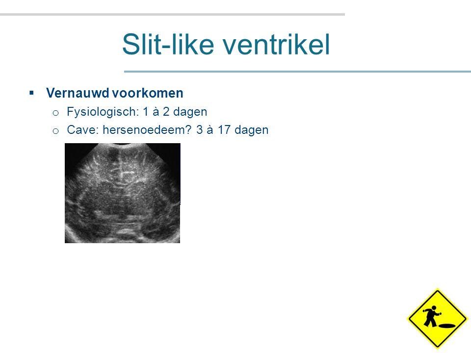 Slit-like ventrikel  Vernauwd voorkomen o Fysiologisch: 1 à 2 dagen o Cave: hersenoedeem.