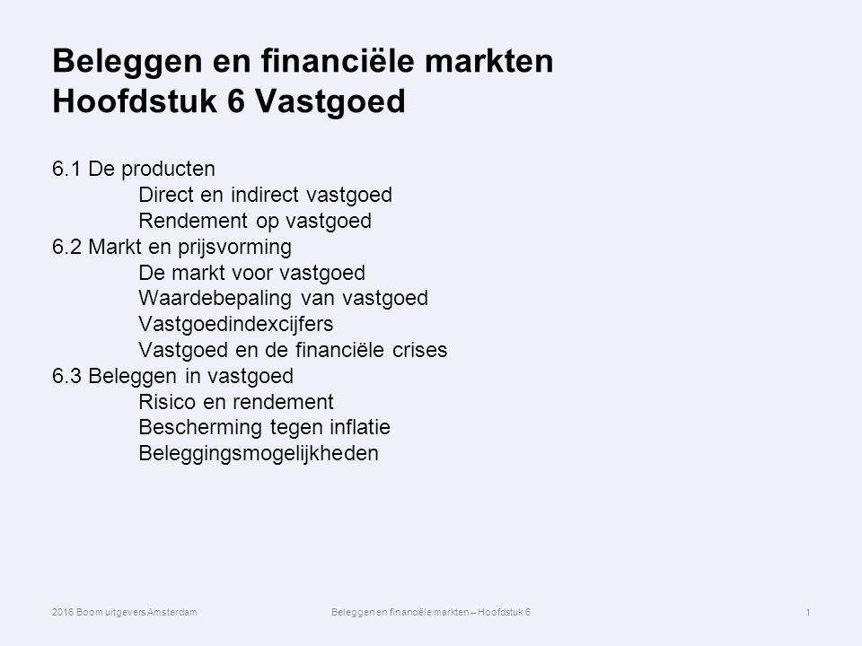 Beleggen en financiële markten Hoofdstuk 6 Vastgoed 6.1 De producten Direct en indirect vastgoed Rendement op vastgoed 6.2 Markt en prijsvorming De markt voor vastgoed Waardebepaling van vastgoed Vastgoedindexcijfers Vastgoed en de financiële crises 6.3 Beleggen in vastgoed Risico en rendement Bescherming tegen inflatie Beleggingsmogelijkheden 1 2016 Boom uitgevers AmsterdamBeleggen en financiële markten – Hoofdstuk 6