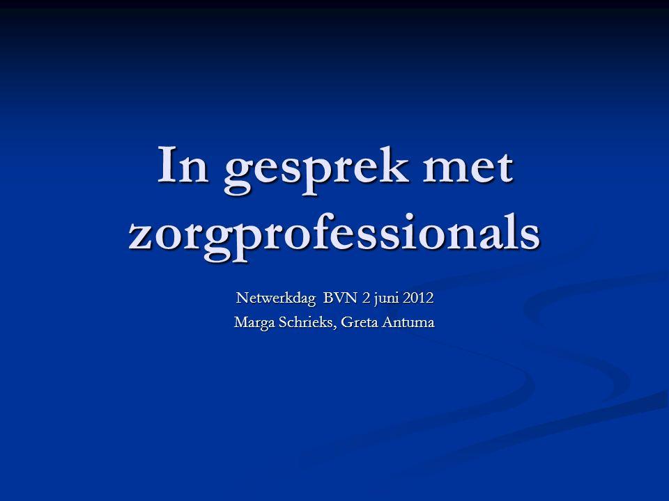 In gesprek met zorgprofessionals Netwerkdag BVN 2 juni 2012 Marga Schrieks, Greta Antuma