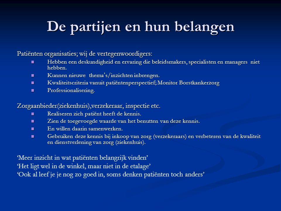 De partijen en hun belangen Patiënten organisaties; wij de vertegenwoordigers: Hebben een deskundigheid en ervaring die beleidsmakers, specialisten en managers niet hebben.