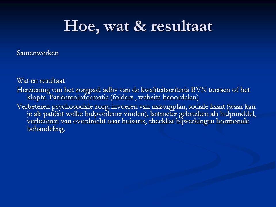 Hoe, wat & resultaat Samenwerken Wat en resultaat Herziening van het zorgpad: adhv van de kwaliteitscriteria BVN toetsen of het klopte.