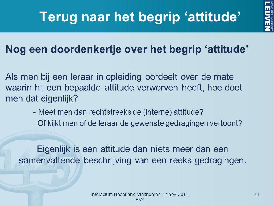 Terug naar het begrip 'attitude' Nog een doordenkertje over het begrip 'attitude' Als men bij een leraar in opleiding oordeelt over de mate waarin hij een bepaalde attitude verworven heeft, hoe doet men dat eigenlijk.