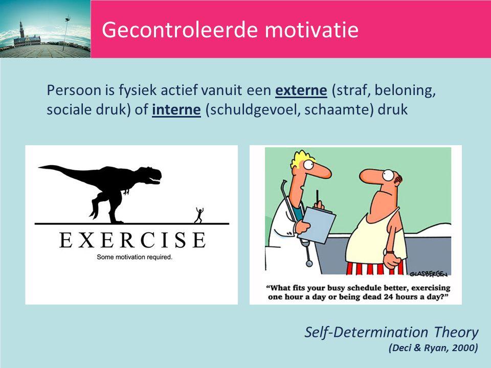 Gecontroleerde motivatie Persoon is fysiek actief vanuit een externe (straf, beloning, sociale druk) of interne (schuldgevoel, schaamte) druk Self-Determination Theory (Deci & Ryan, 2000)