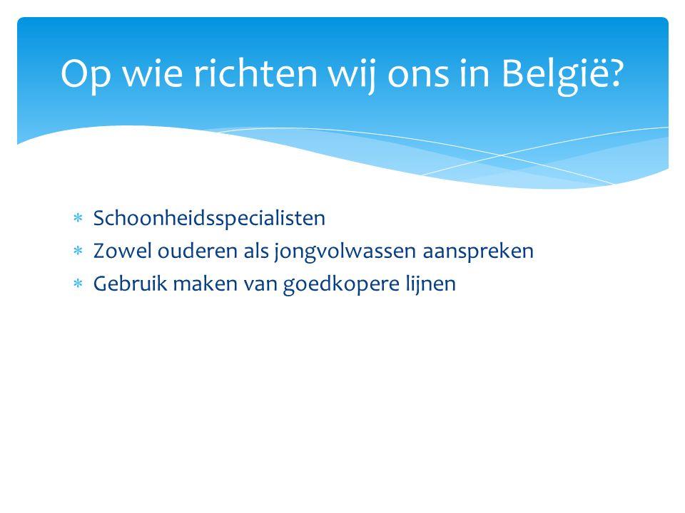  Schoonheidsspecialisten  Zowel ouderen als jongvolwassen aanspreken  Gebruik maken van goedkopere lijnen Op wie richten wij ons in België