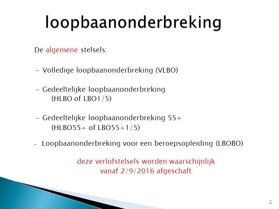 De algemene stelsels: -Volledige loopbaanonderbreking (VLBO) -Gedeeltelijke loopbaanonderbreking (HLBO of LBO1/5) -Gedeeltelijke loopbaanonderbreking 55+ (HLBO55+ of LBO55+1/5) - Loopbaanonderbreking voor een beroepsopleiding (LBOBO) deze verlofstelsels worden waarschijnlijk vanaf 2/9/2016 afgeschaft 2