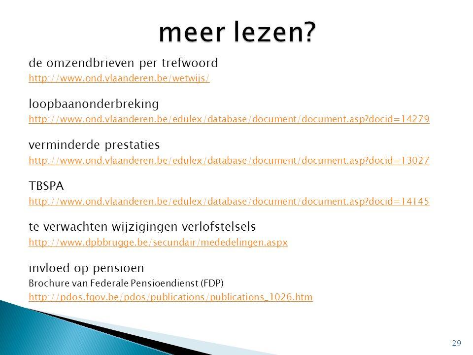 de omzendbrieven per trefwoord http://www.ond.vlaanderen.be/wetwijs/ loopbaanonderbreking http://www.ond.vlaanderen.be/edulex/database/document/document.asp docid=14279 verminderde prestaties http://www.ond.vlaanderen.be/edulex/database/document/document.asp docid=13027 TBSPA http://www.ond.vlaanderen.be/edulex/database/document/document.asp docid=14145 te verwachten wijzigingen verlofstelsels http://www.dpbbrugge.be/secundair/mededelingen.aspx invloed op pensioen Brochure van Federale Pensioendienst (FDP) http://pdos.fgov.be/pdos/publications/publications_1026.htm 29