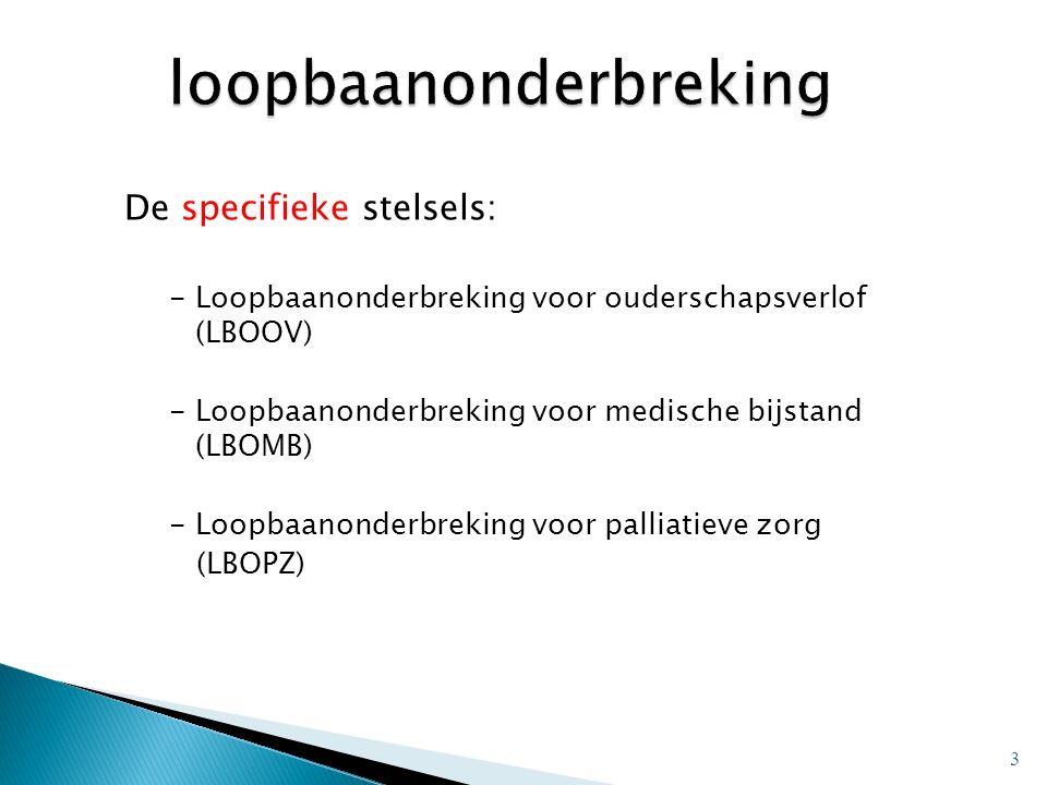 De specifieke stelsels: -Loopbaanonderbreking voor ouderschapsverlof (LBOOV) -Loopbaanonderbreking voor medische bijstand (LBOMB) -Loopbaanonderbreking voor palliatieve zorg (LBOPZ) 3