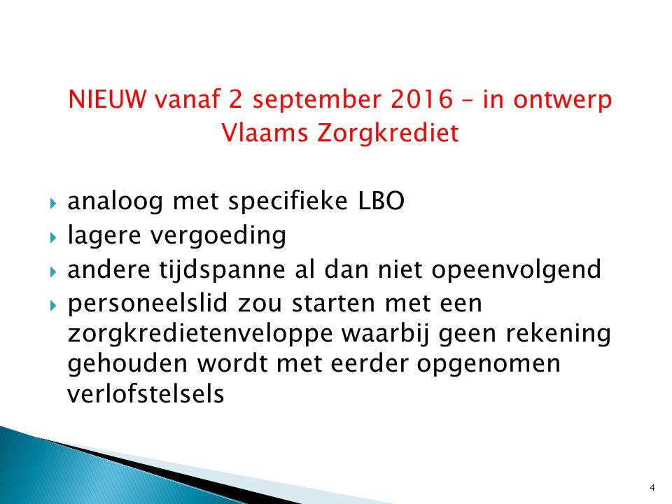 NIEUW vanaf 2 september 2016 – in ontwerp Vlaams Zorgkrediet  analoog met specifieke LBO  lagere vergoeding  andere tijdspanne al dan niet opeenvolgend  personeelslid zou starten met een zorgkredietenveloppe waarbij geen rekening gehouden wordt met eerder opgenomen verlofstelsels 4