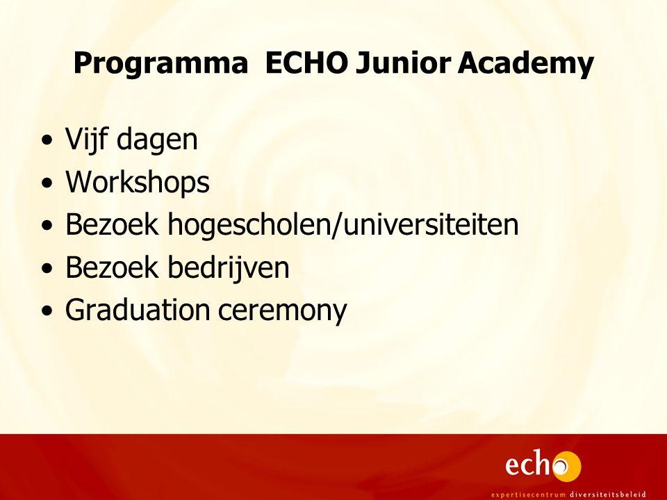 Programma ECHO Junior Academy Vijf dagen Workshops Bezoek hogescholen/universiteiten Bezoek bedrijven Graduation ceremony