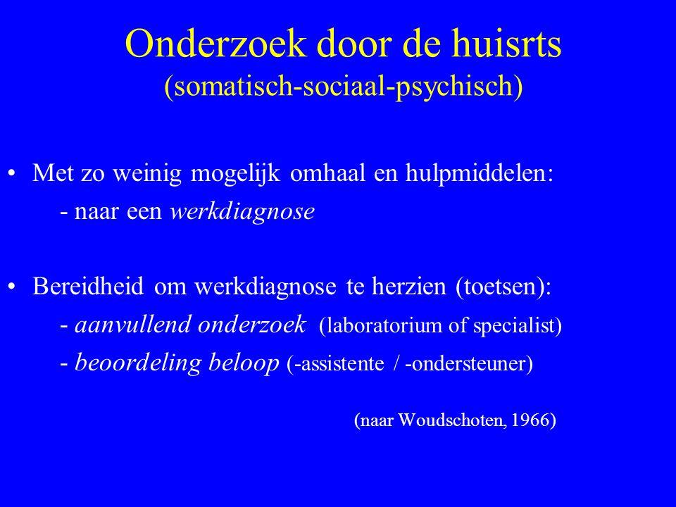 Onderzoek door de huisrts (somatisch-sociaal-psychisch) Met zo weinig mogelijk omhaal en hulpmiddelen: - naar een werkdiagnose Bereidheid om werkdiagnose te herzien (toetsen): - aanvullend onderzoek (laboratorium of specialist) - beoordeling beloop (-assistente / -ondersteuner) (naar Woudschoten, 1966)