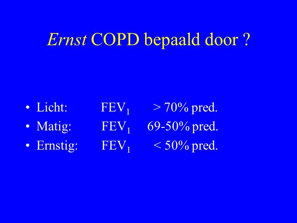 Ernst COPD bepaald door ? Licht: FEV 1 > 70% pred. Matig: FEV 1 69-50% pred. Ernstig: FEV 1 < 50% pred.