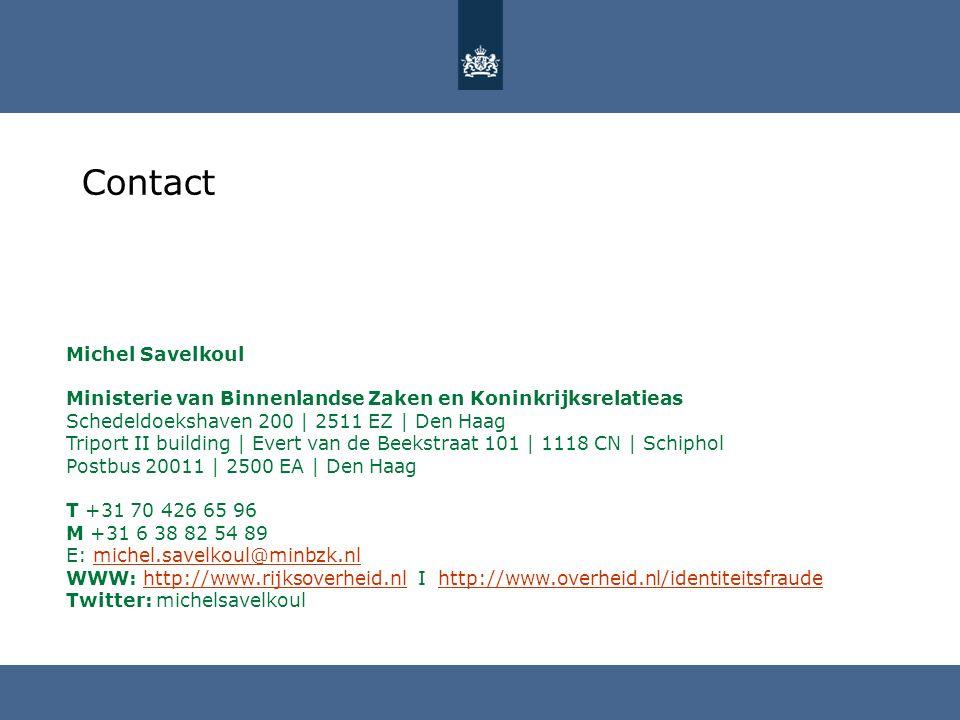 Contact Michel Savelkoul Ministerie van Binnenlandse Zaken en Koninkrijksrelatieas Schedeldoekshaven 200 | 2511 EZ | Den Haag Triport II building | Evert van de Beekstraat 101 | 1118 CN | Schiphol Postbus 20011 | 2500 EA | Den Haag T +31 70 426 65 96 M +31 6 38 82 54 89 E: michel.savelkoul@minbzk.nl WWW: http://www.rijksoverheid.nl I http://www.overheid.nl/identiteitsfraudemichel.savelkoul@minbzk.nlhttp://www.rijksoverheid.nlhttp://www.overheid.nl/identiteitsfraude Twitter: michelsavelkoul