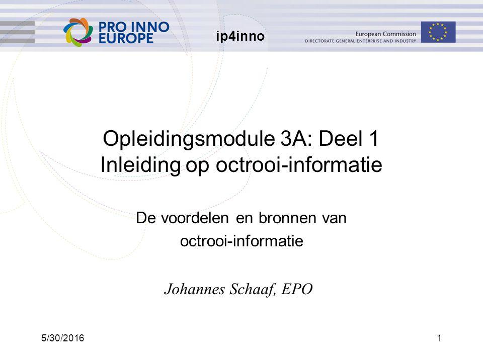 ip4inno 5/30/20161 Opleidingsmodule 3A: Deel 1 Inleiding op octrooi-informatie De voordelen en bronnen van octrooi-informatie Johannes Schaaf, EPO