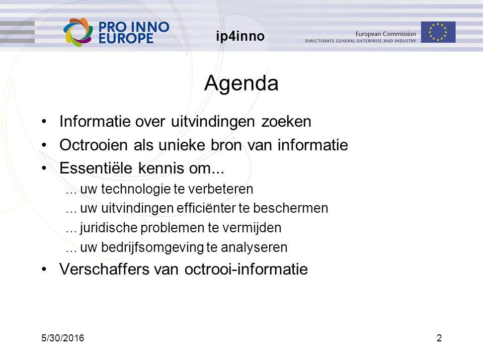 ip4inno 5/30/20162 Agenda Informatie over uitvindingen zoeken Octrooien als unieke bron van informatie Essentiële kennis om......