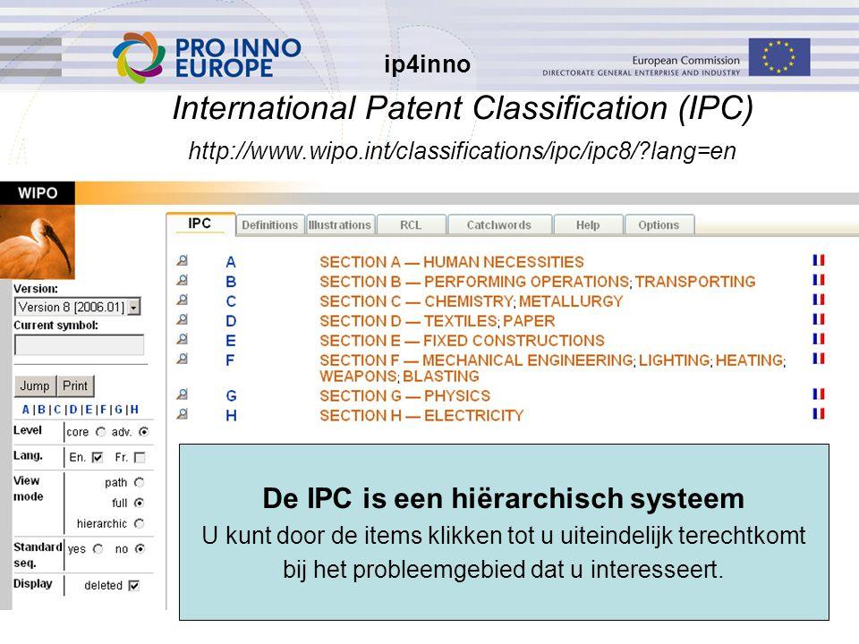 ip4inno 5/30/201622 International Patent Classification (IPC) http://www.wipo.int/classifications/ipc/ipc8/ lang=en De IPC is een hiërarchisch systeem U kunt door de items klikken tot u uiteindelijk terechtkomt bij het probleemgebied dat u interesseert.