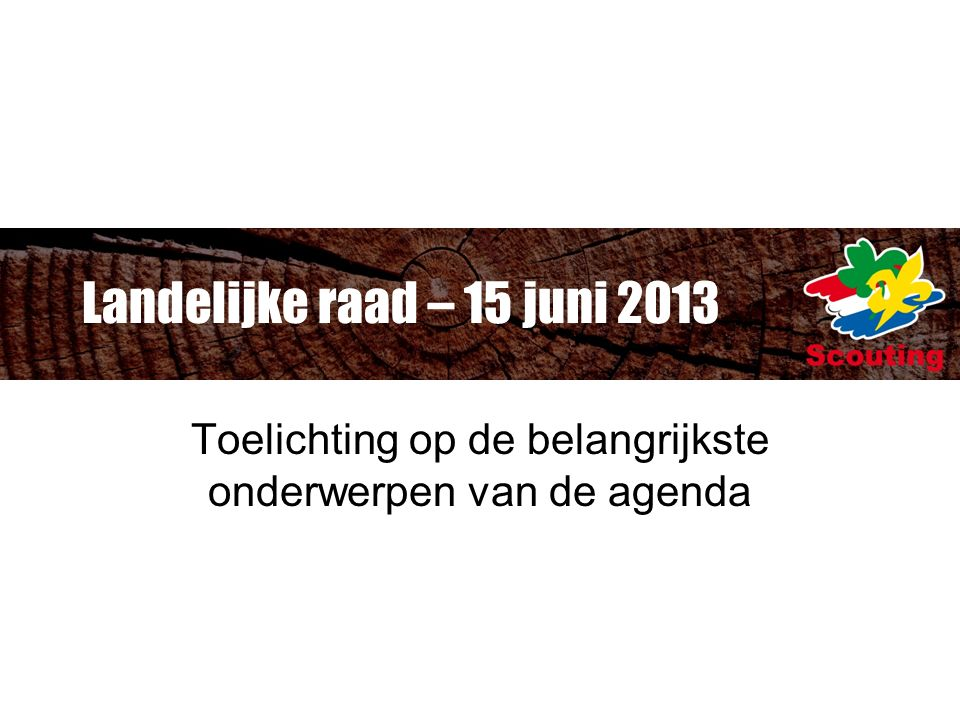 Landelijke raad – 15 juni 2013 Toelichting op de belangrijkste onderwerpen van de agenda